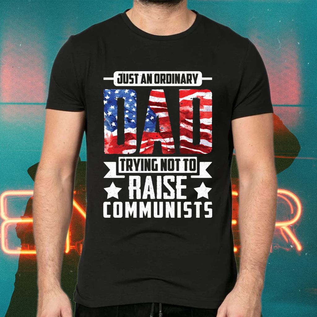 Just An Ordinary Dad Trying Not To Raise Communists American Flag T-Shirts