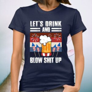 Let's Drink And Blow Shit Up Fireworks TShirts