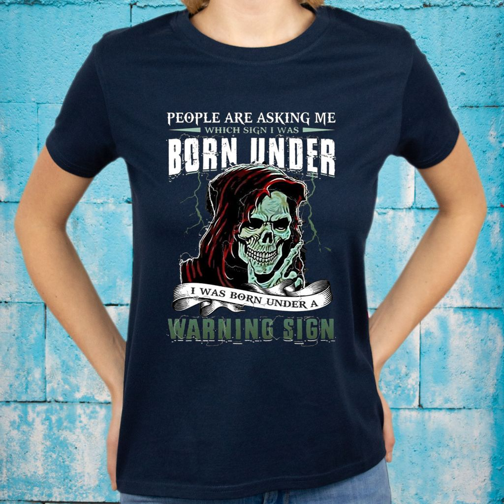 People Are Asking Me Which Sign I Was Born Under I Was Born Under A Warning Sign Funny Skull T-Shirts