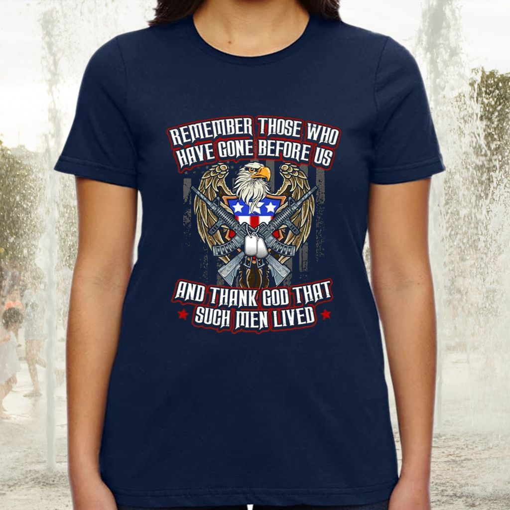 Remember Those Who Have Gone Before Us And Thank God For Such Men Lived TShirts