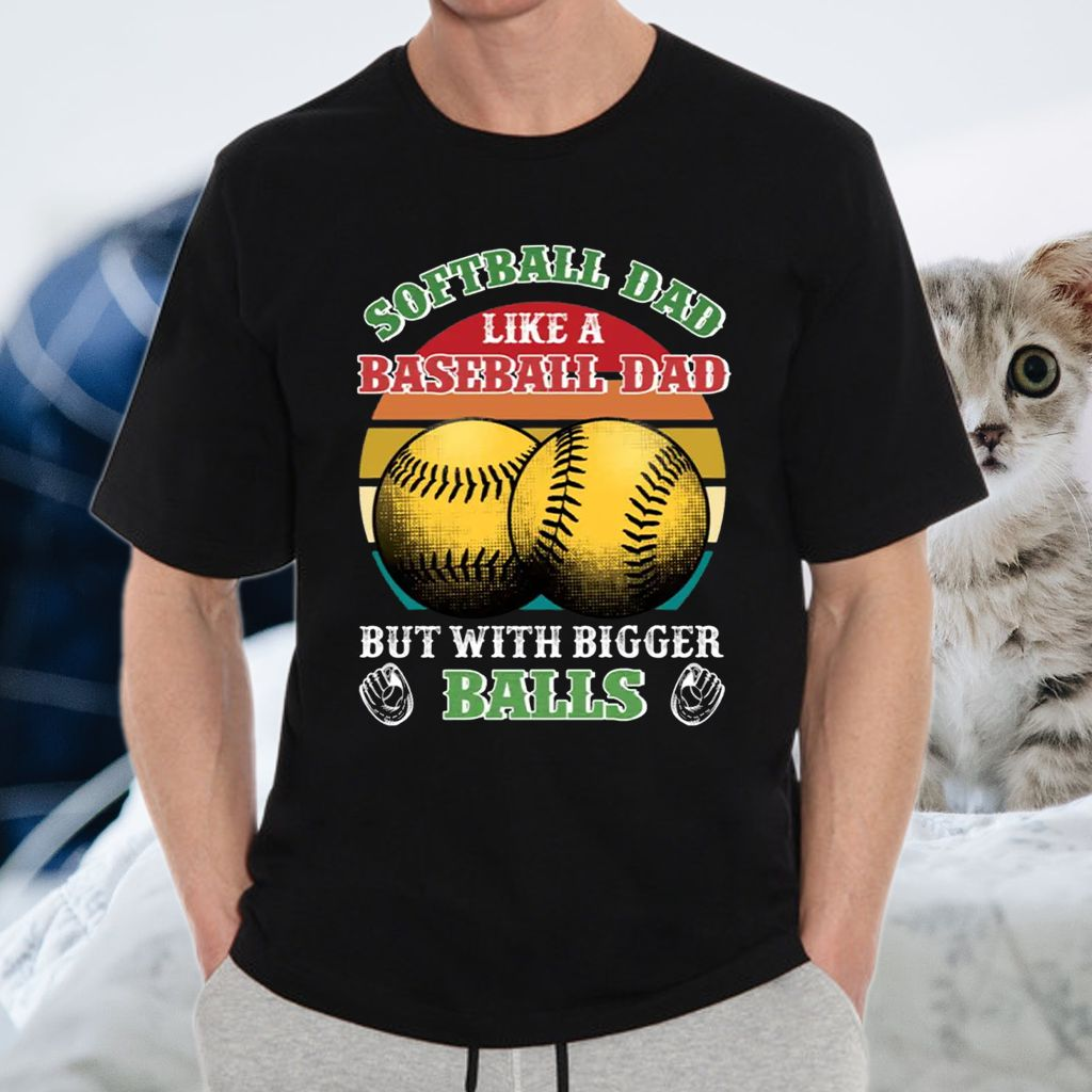 Softball Dad Like A Baseball Dad But With Bigger Balls Funny T-Shirt