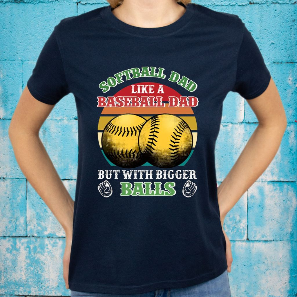Softball Dad Like A Baseball Dad But With Bigger Balls Funny T-Shirts