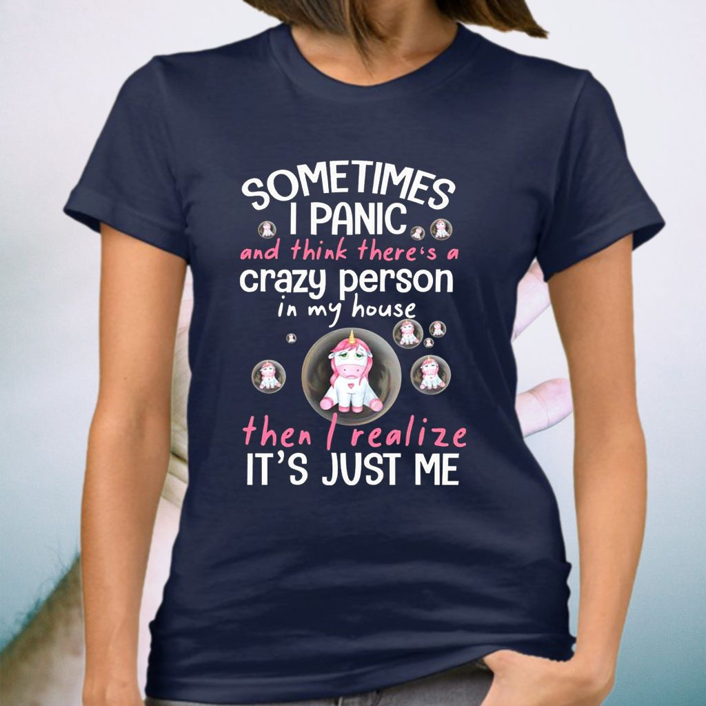 Sometimes I Panic And Think There's A Crazy Person In My House Then I Realize It's Just Me Unicorn T-Shirt
