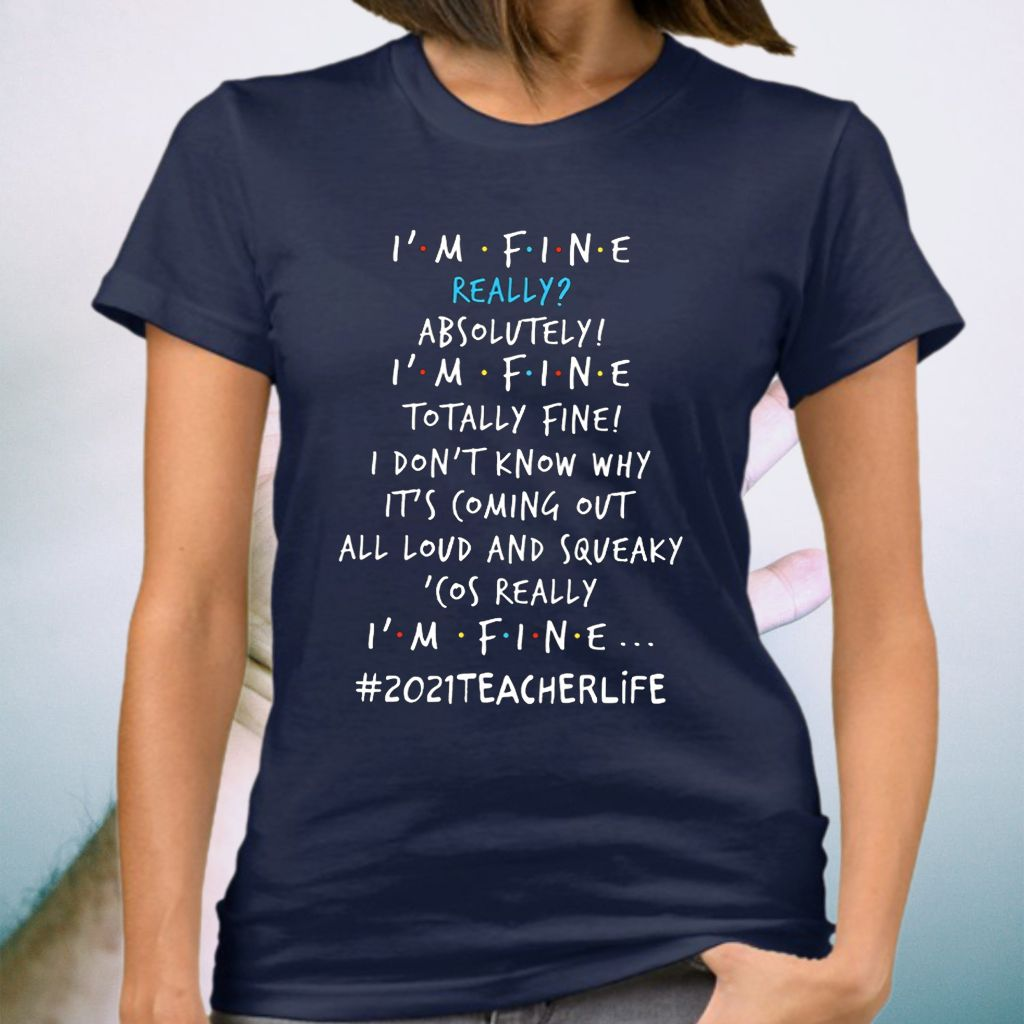 Teacher 2021 Life I'm Fine Really Absolutely I'm Fine Totally Fine I Don't Know Why It's Coming Out Shirt