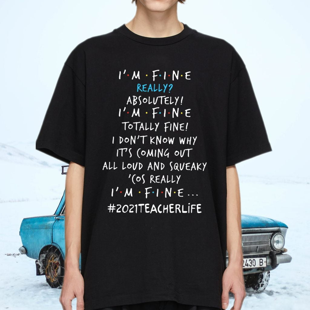 Teacher 2021 Life I'm Fine Really Absolutely I'm Fine Totally Fine I Don't Know Why It's Coming Out Shirts