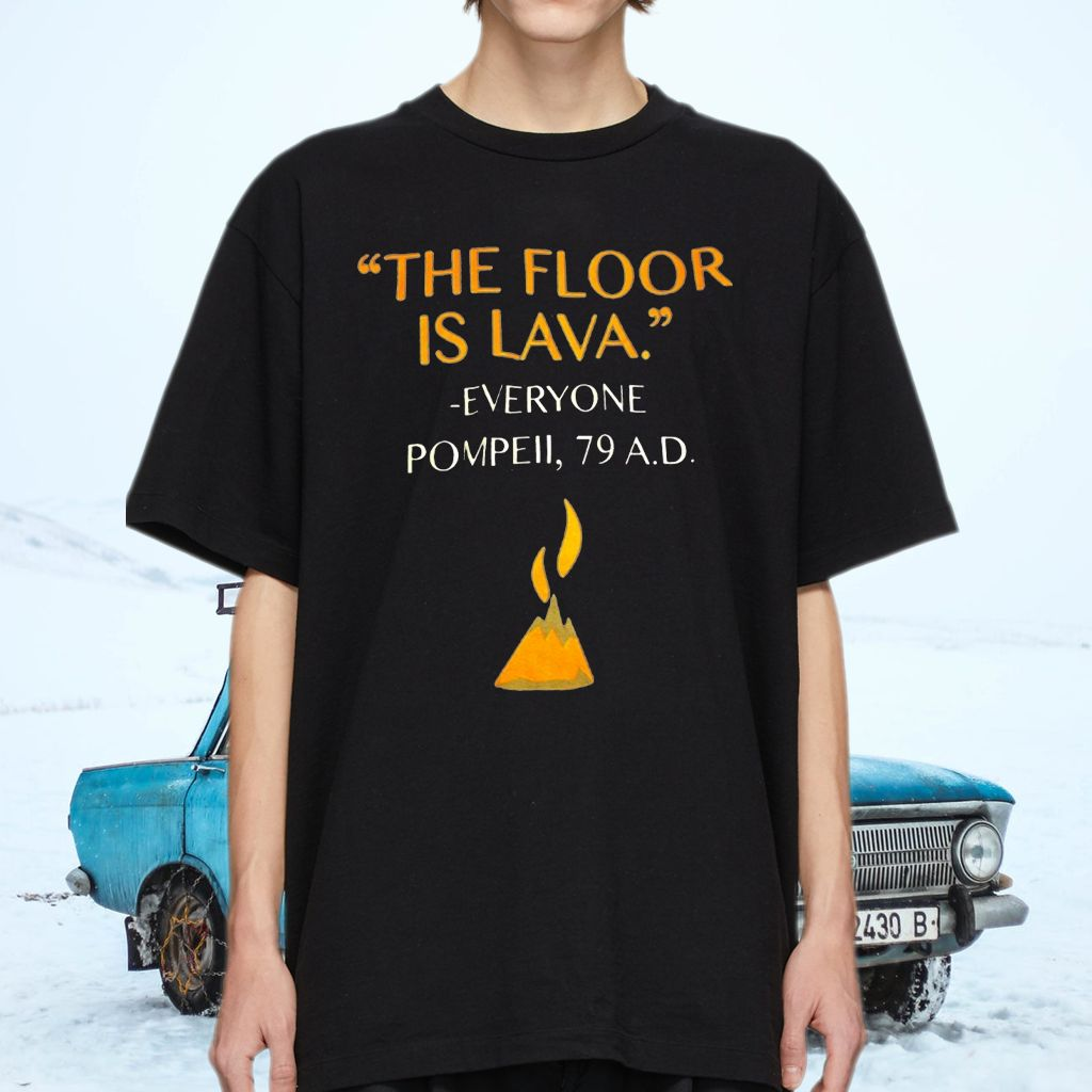 The Floor Is Lava Everyone Pompell 79 AD T-Shirts