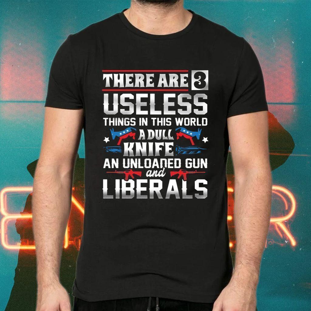 Three Useless Things A Dull Knife Unloaded Gun And Liberals TShirt