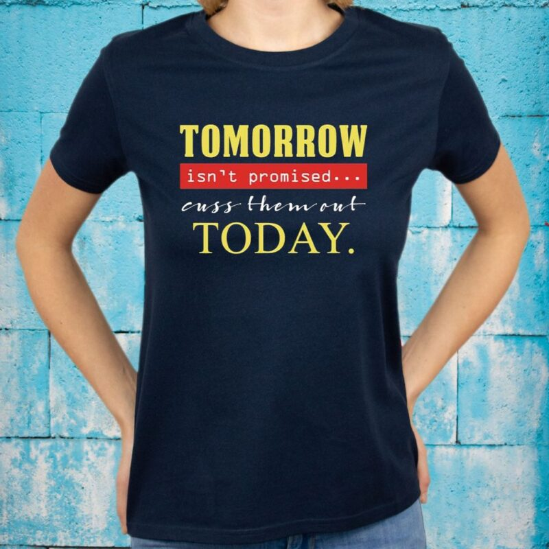 Tomorrow Isn't Promised Cuss Them Out Today Funny T-Shirts