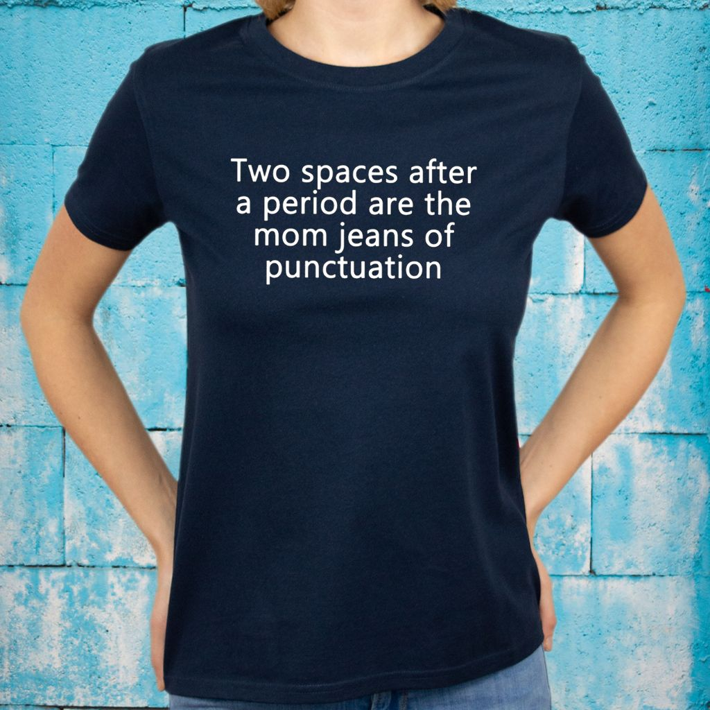 Two Spaces After A Period Are The Mom Jeans Of Punctuation T-Shirts