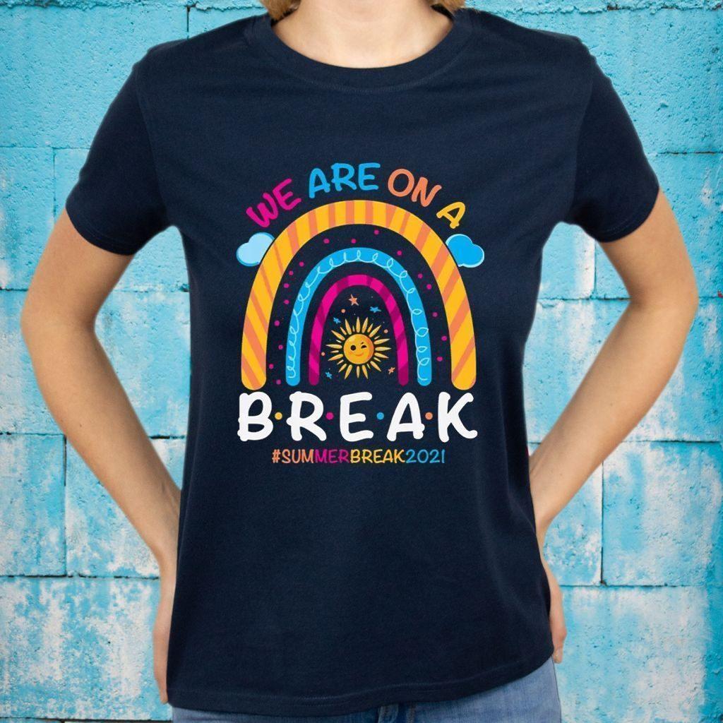 We Are On A Break Summer Break 2021 Rainbow Funny Teacher T-Shirts