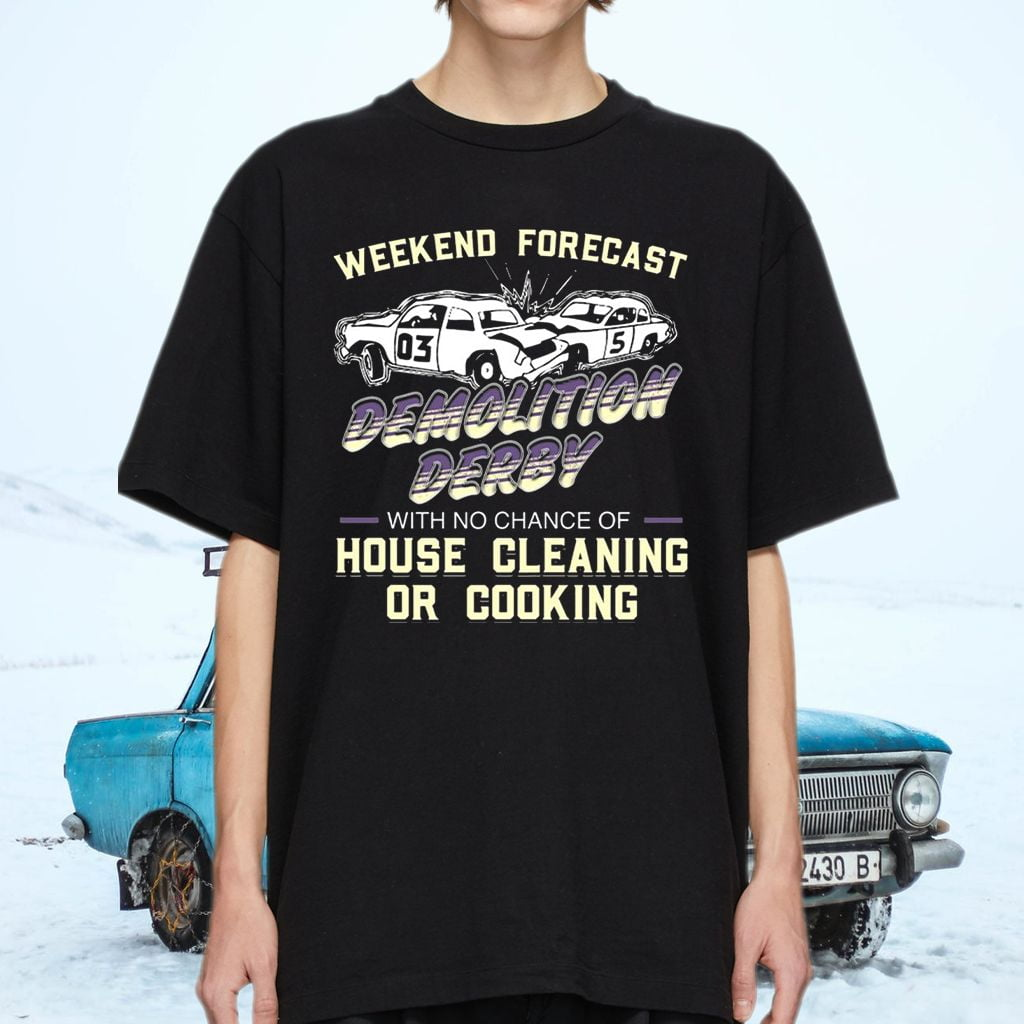 Weekend Forecast Demolition Derby With No Chance Of House Cleaning Or Cooking Shirt