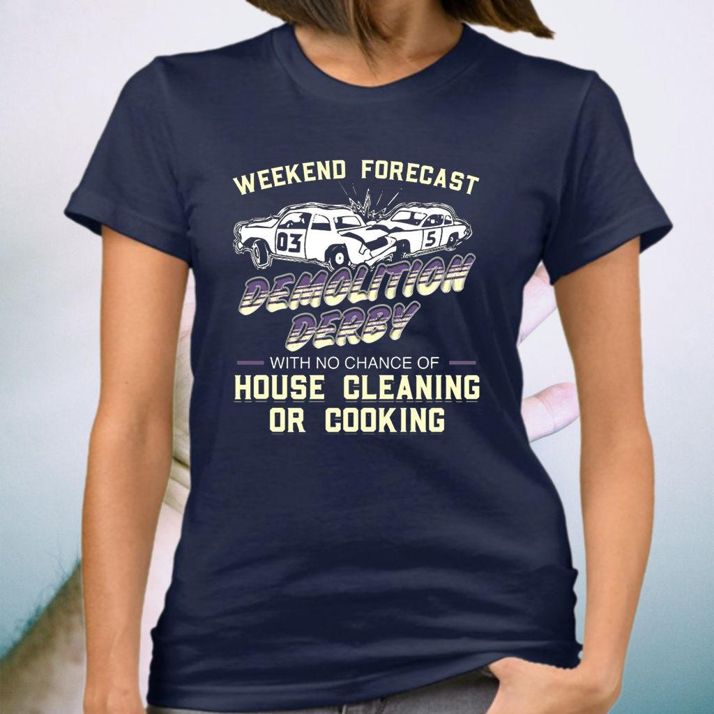 Weekend Forecast Demolition Derby With No Chance Of House Cleaning Or Cooking Shirts