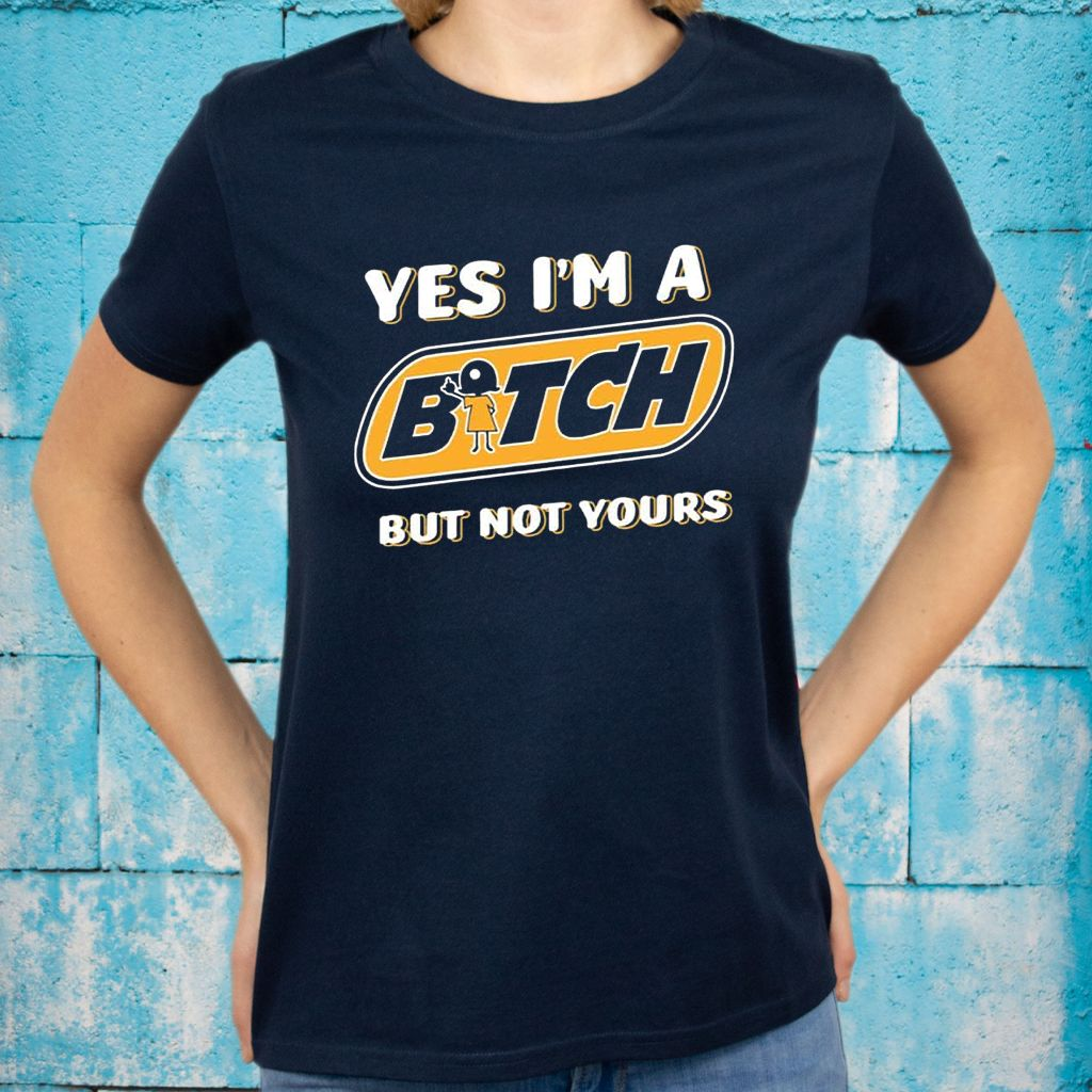 Yes I'm A Bitch But Not Yours T-Shirts