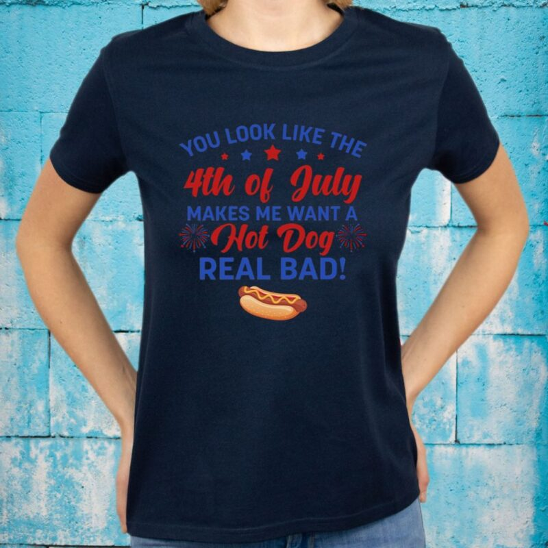 You Look Like The 4th Of July Makes Me Want A Hot Dog Real Bad T-Shirts