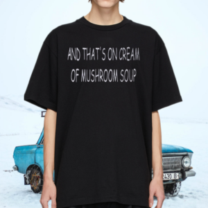And That's On Scream Of Mushroom Soup T-Shirts