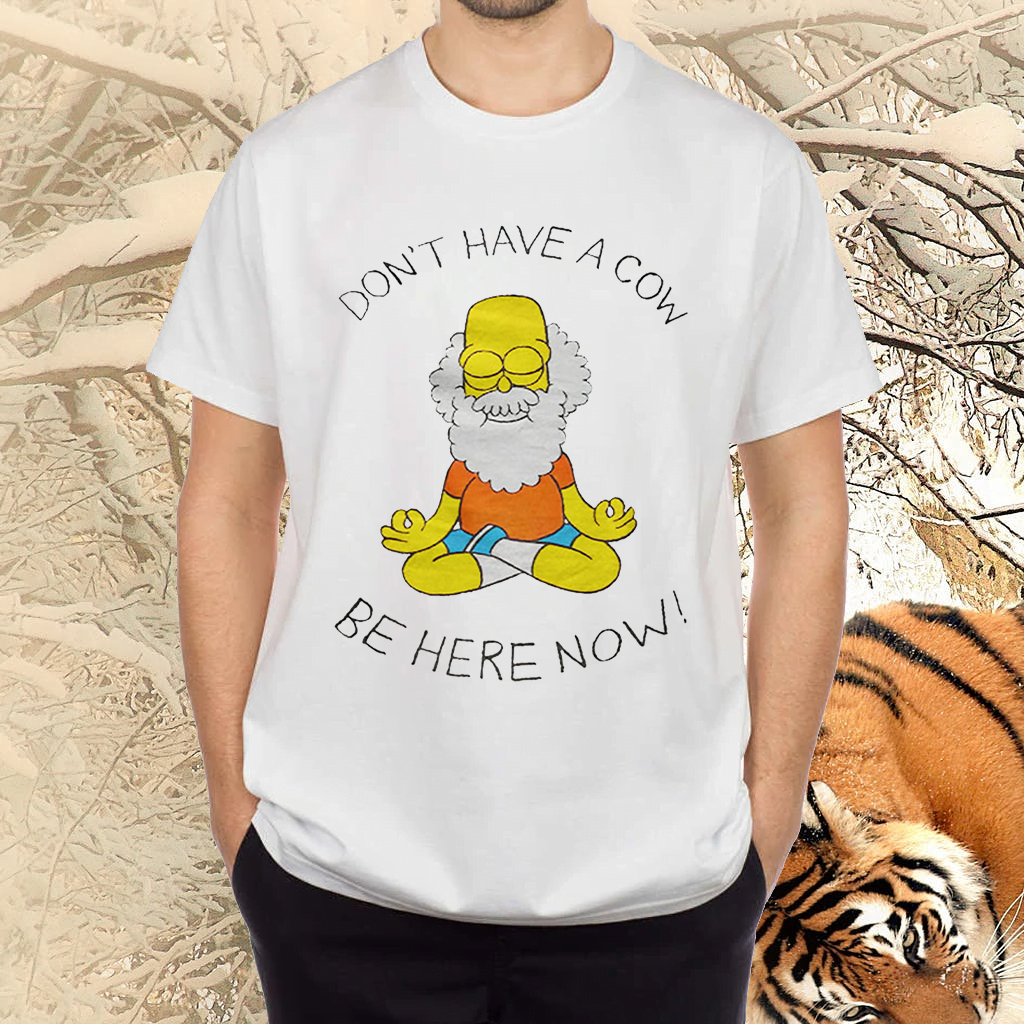 Don't Have A Cow Be Here Now Tee-Shirt