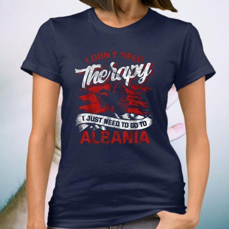 I Don't Need Therapy I Just Need To Go To Albania TeeShirts