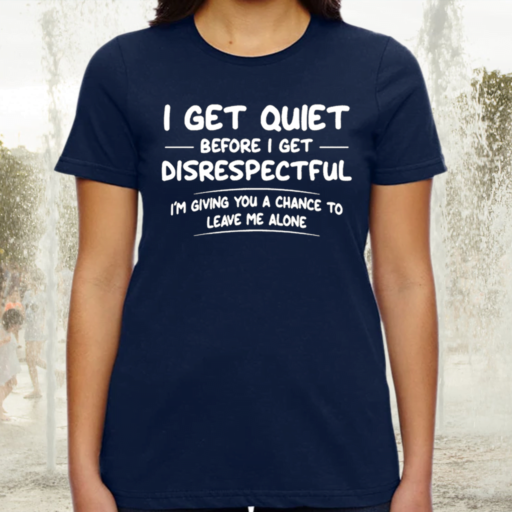 I Get Quiet Before I Get Disrespectful I'm Giving You A Chance To Leave Me Alone TeeShirt