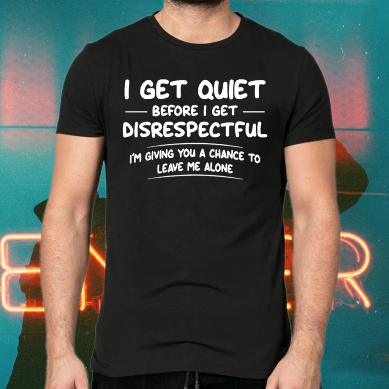 I Get Quiet Before I Get Disrespectful I'm Giving You A Chance To Leave Me Alone TeeShirts