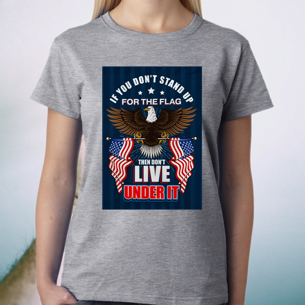 If You Don't Stand Up For The Flag Then Don't Live Under It Shirt