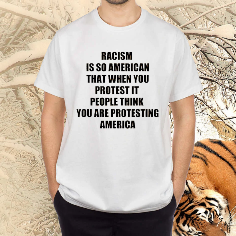 Racism Is So American That When You Protest It TShirts