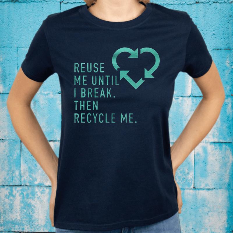 Reuse Me Until I Break Then Recycle Me TShirt