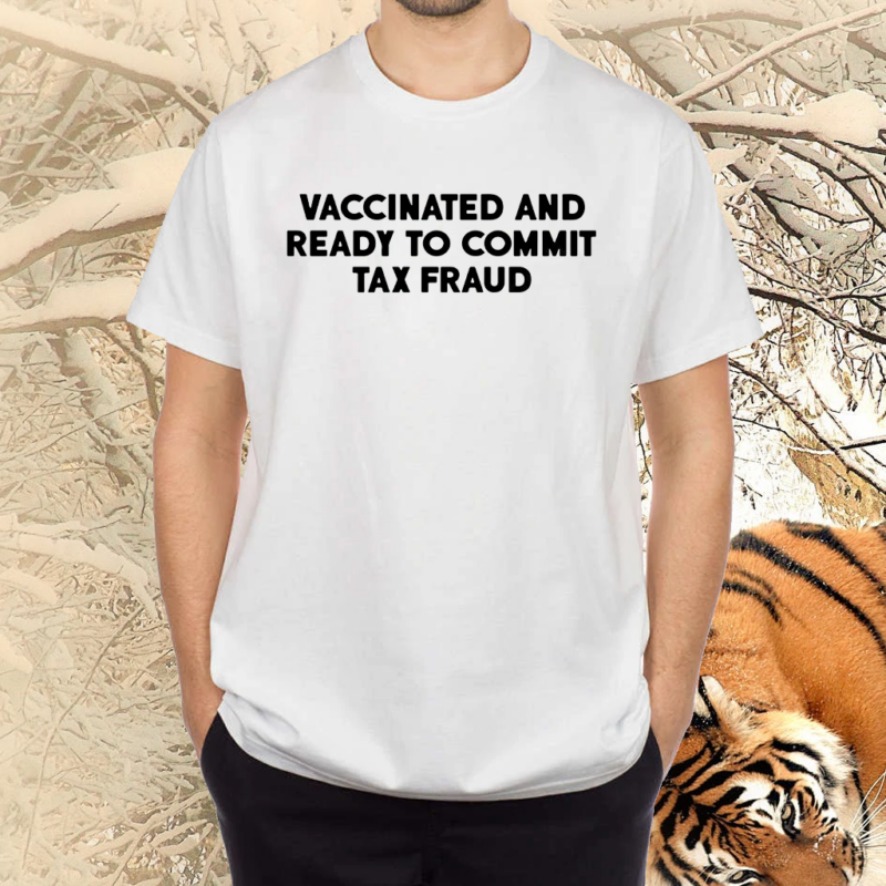 Vaccinated And Ready To Commit Tax Fraud TShirts
