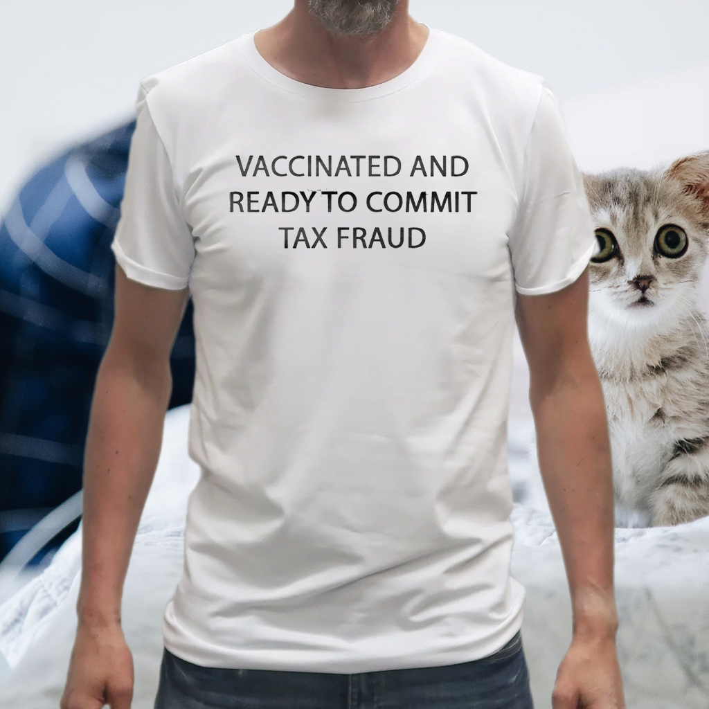 Vaccinated And Ready To Commit Tax Fraud Tee-Shirts