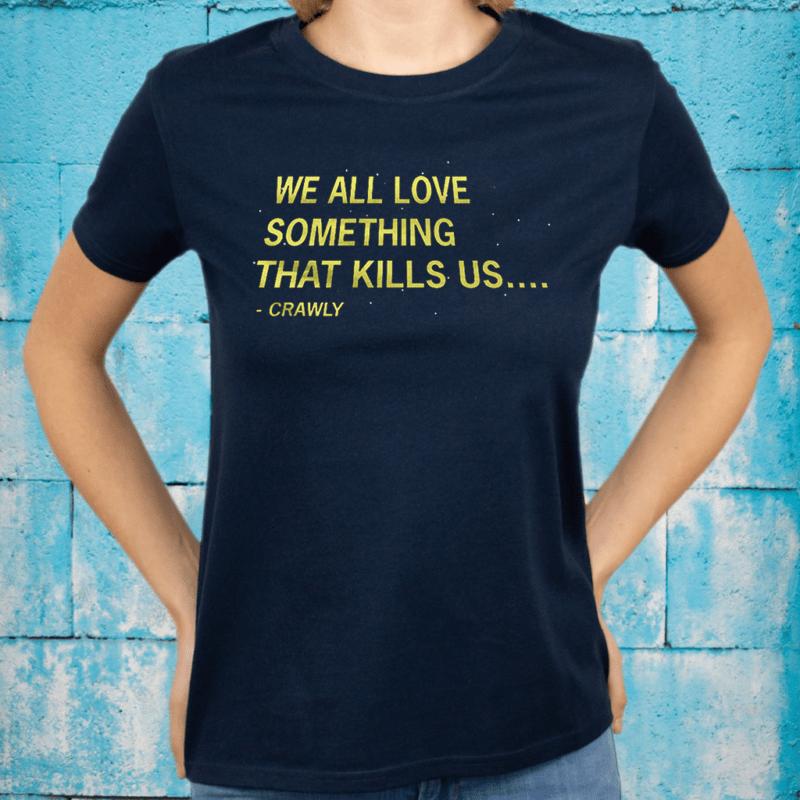 We All Love Something That Kills US Crawly TShirt