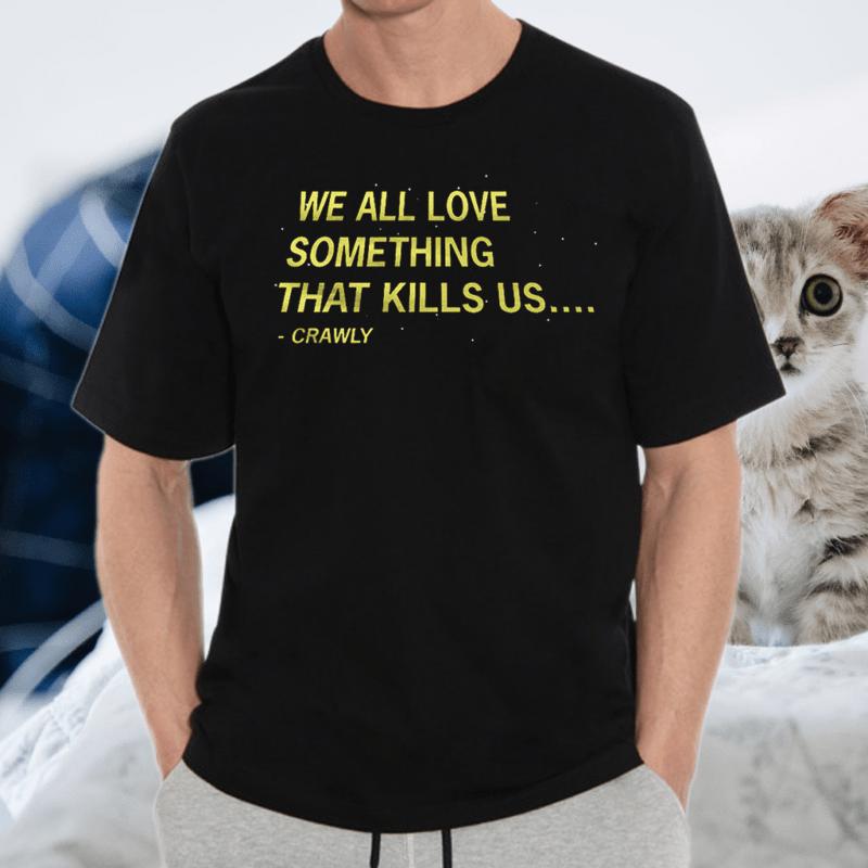 We All Love Something That Kills US Crawly TShirts