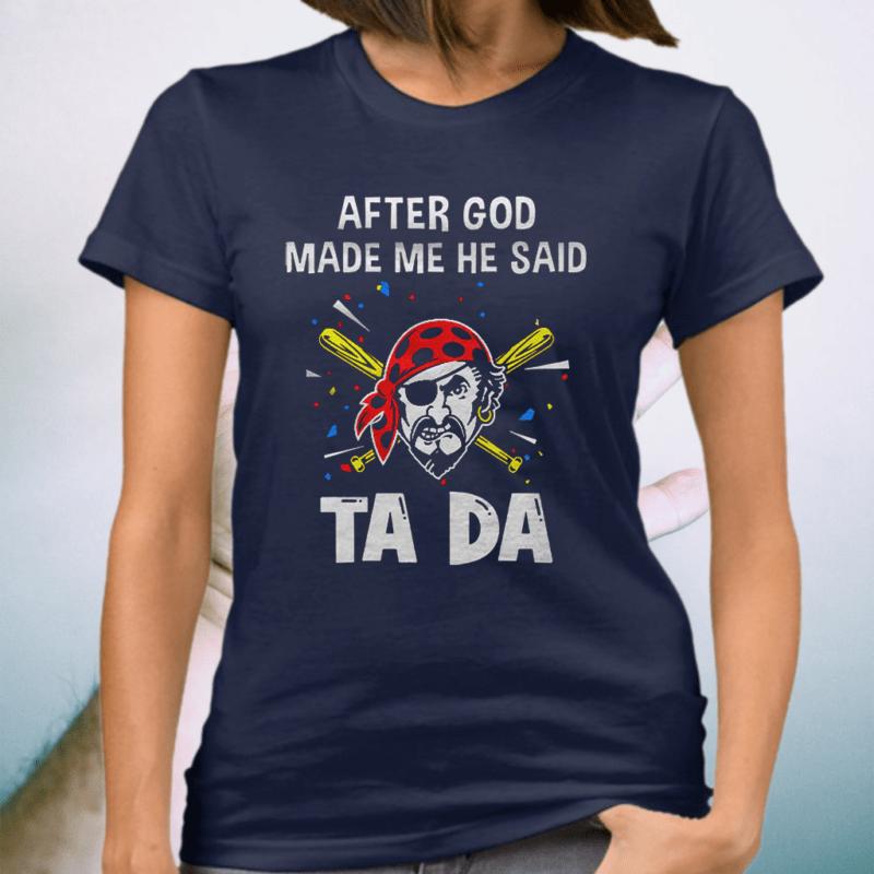 Pittsburgh Pirates Baseball After God Made Me He Said Tada T-Shirt