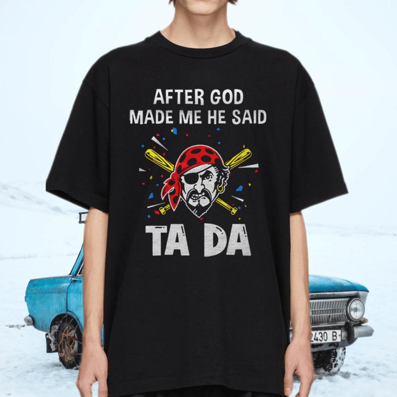Pittsburgh Pirates Baseball After God Made Me He Said Tada T-Shirts