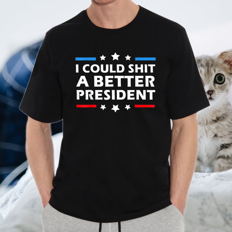 I Could Shit A Better President Funny Political T-Shirt