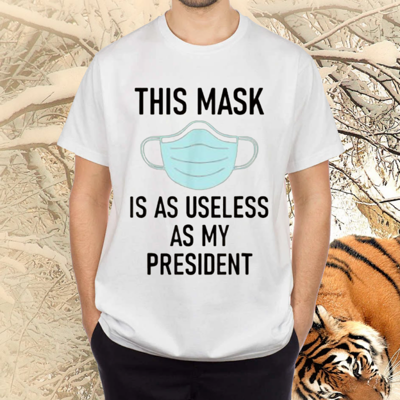 This Mask is as Useless as My President T Shirts
