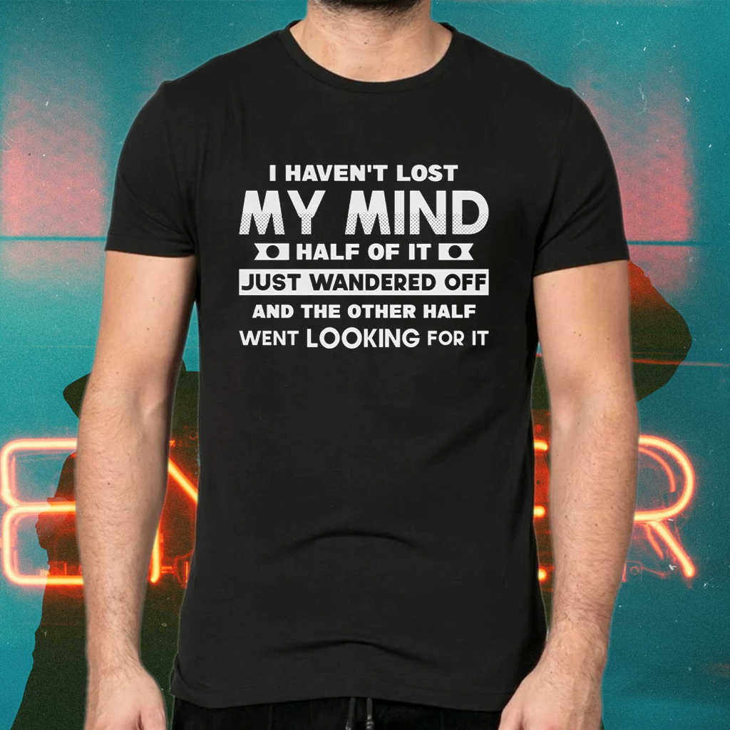 I Haven't Lost Mind Half of It Just Wandered Off T-Shirts