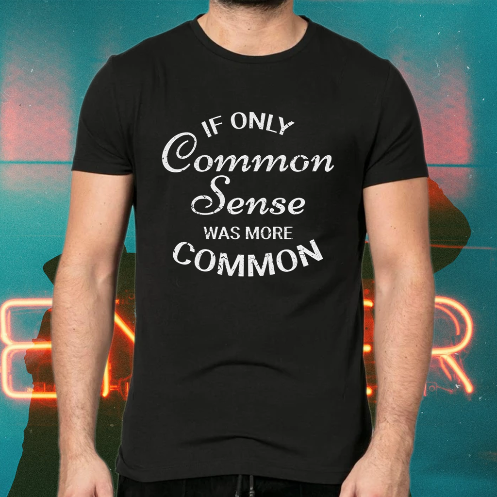 If only common sense was more common t-shirts